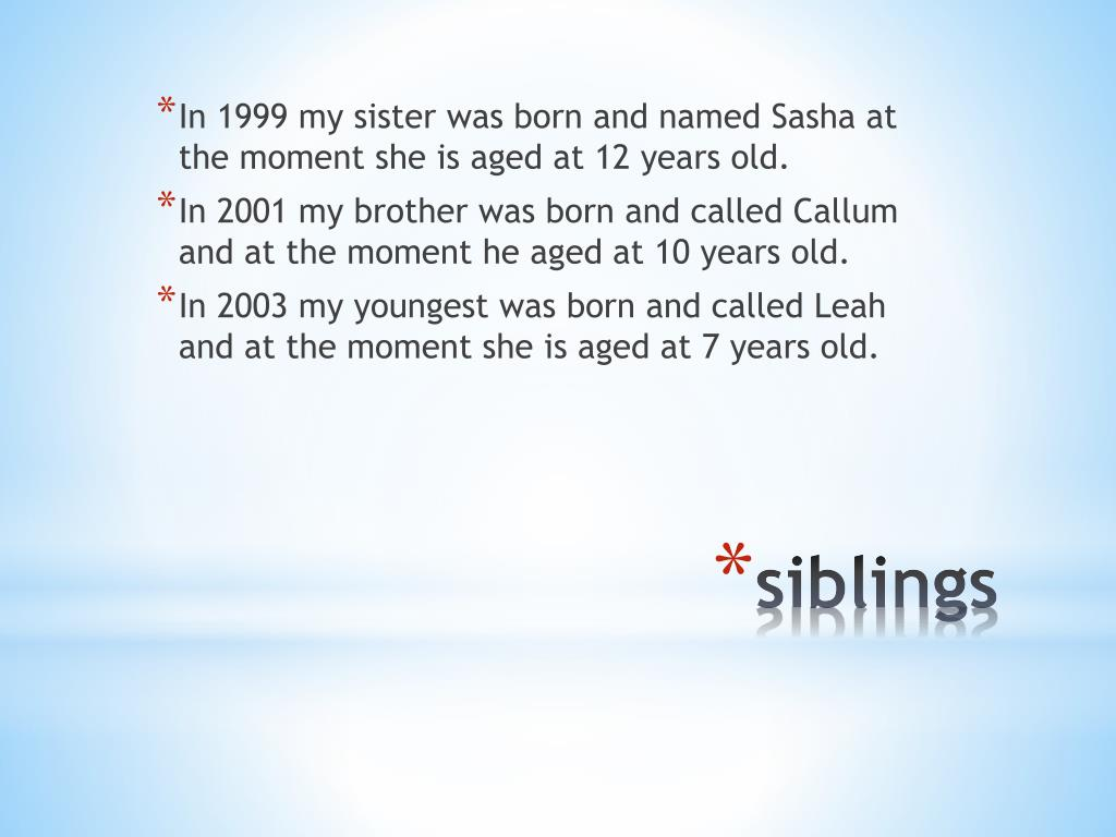 In 1999 my sister was born and named Sasha at the moment she is aged at 12 years old.