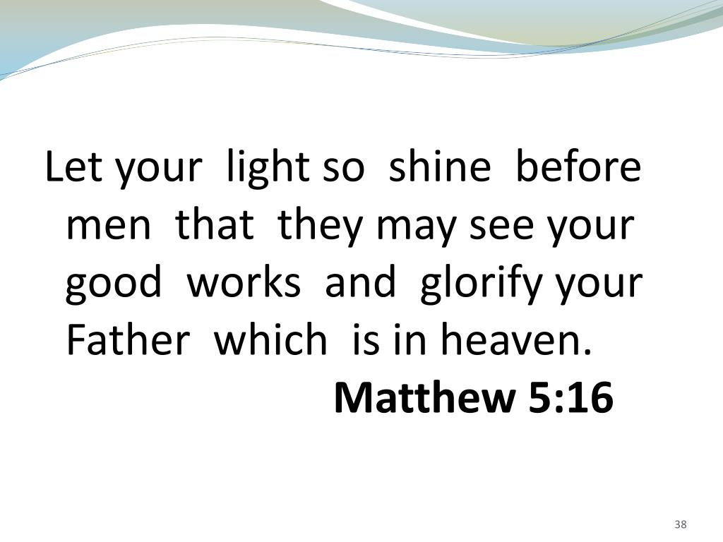 Let your  light so  shine  before  men  that  they may see your  good  works  and  glorify your Father  which  is in heaven.