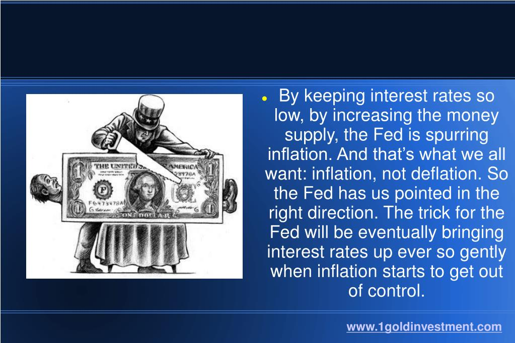 By keeping interest rates so low, by increasing the money supply, the Fed is spurring inflation. And that's what we all want: inflation, not deflation. So the Fed has us pointed in the right direction. The trick for the Fed will be eventually bringing interest rates up ever so gently when inflation starts to get out of control.