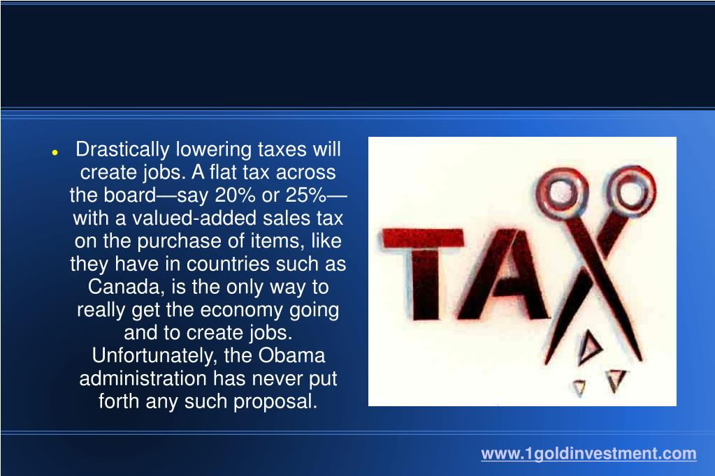 Drastically lowering taxes will create jobs. A flat tax across the board—say 20% or 25%—with a valued-added sales tax on the purchase of items, like they have in countries such as Canada, is the only way to really get the economy going and to create jobs. Unfortunately, the Obama administration has never put forth any such proposal.