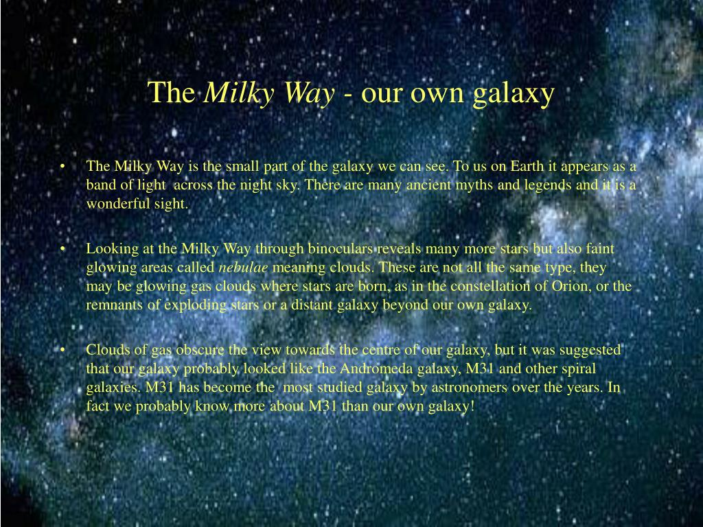 The Milky Way is the small part of the galaxy we can see. To us on Earth it appears as a band of light  across the night sky. There are many ancient myths and legends and it is a wonderful sight.