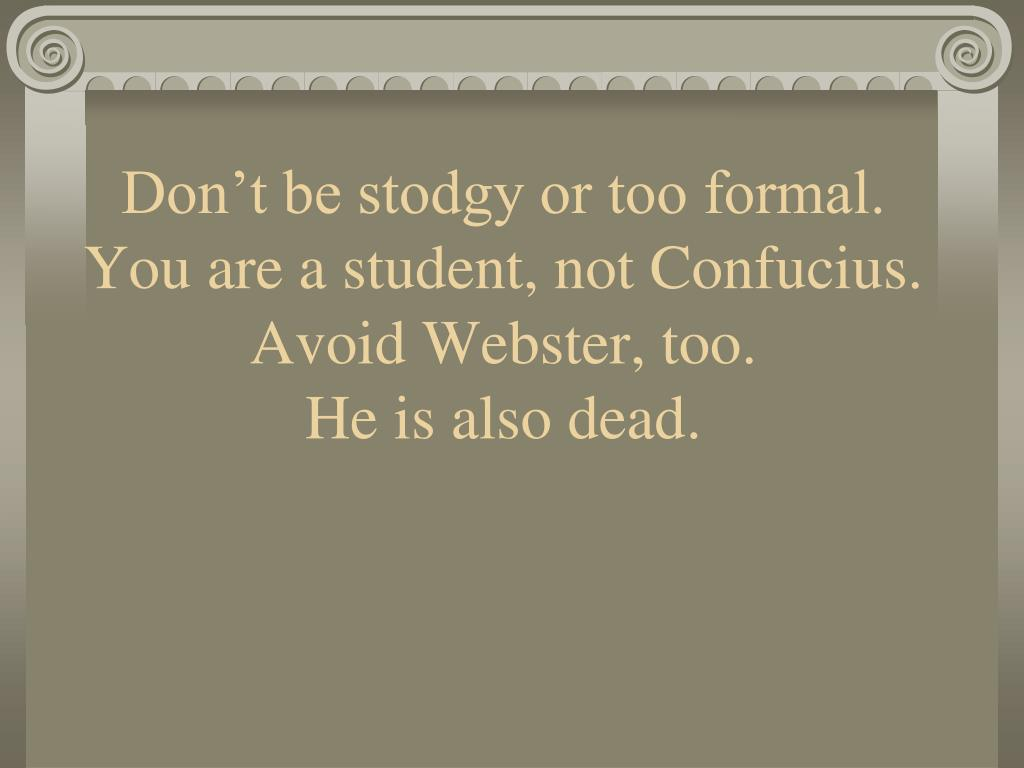 Don't be stodgy or too formal. You are a student, not Confucius. Avoid Webster, too.