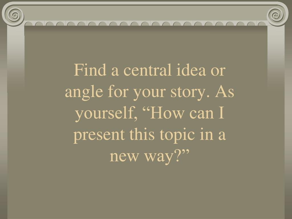 "Find a central idea or angle for your story. As yourself, ""How can I present this topic in a new way?"""