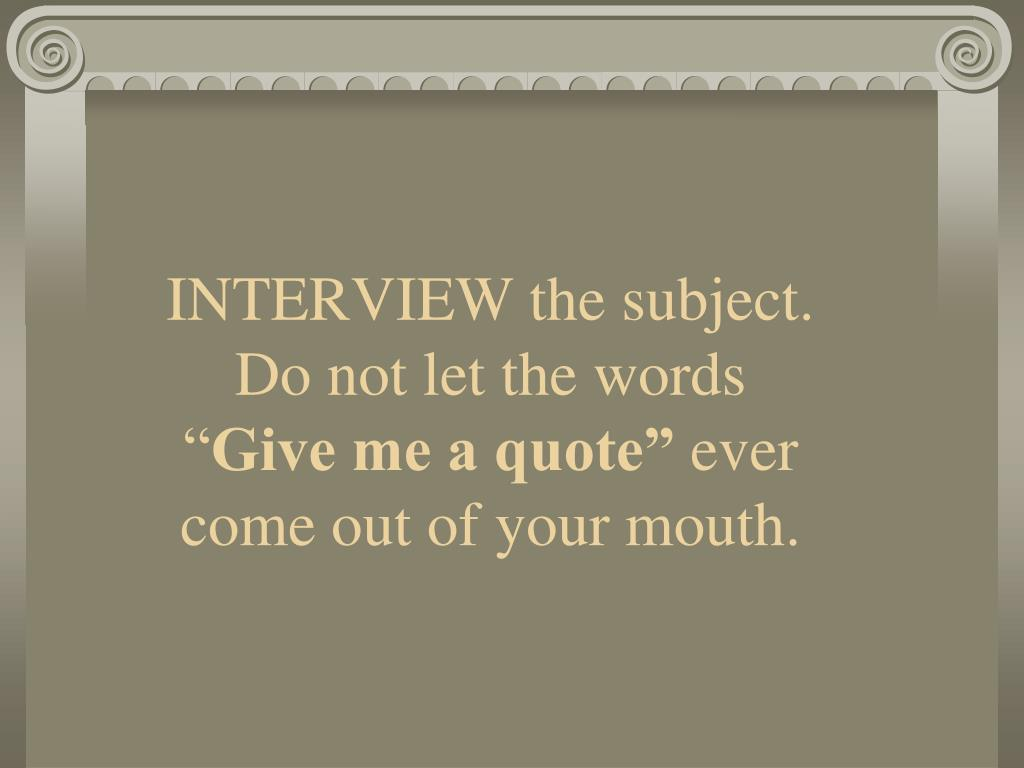 INTERVIEW the subject. Do not let the words ""