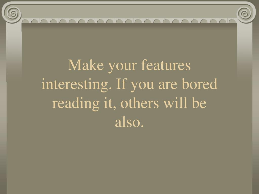 Make your features interesting. If you are bored reading it, others will be also.
