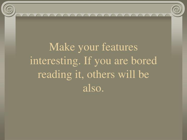 Make your features interesting if you are bored reading it others will be also