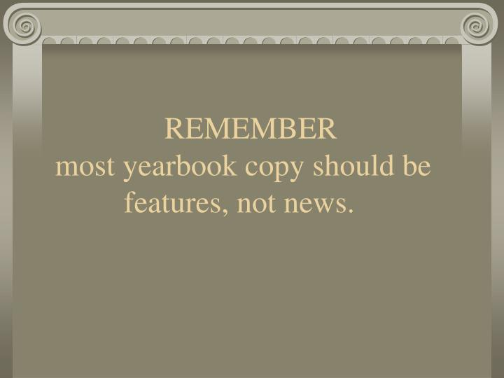 Remember most yearbook copy should be features not news
