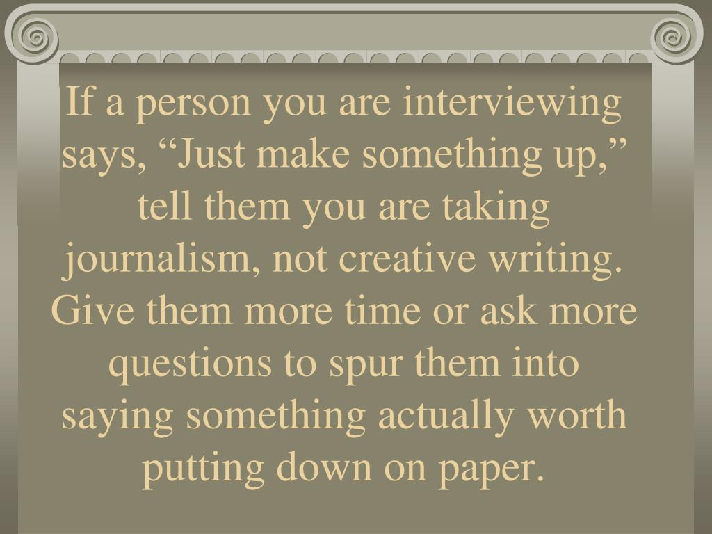 "If a person you are interviewing says, ""Just make something up,"" tell them you are taking journalism, not creative writing. Give them more time or ask more questions to spur them into saying something actually worth putting down on paper."