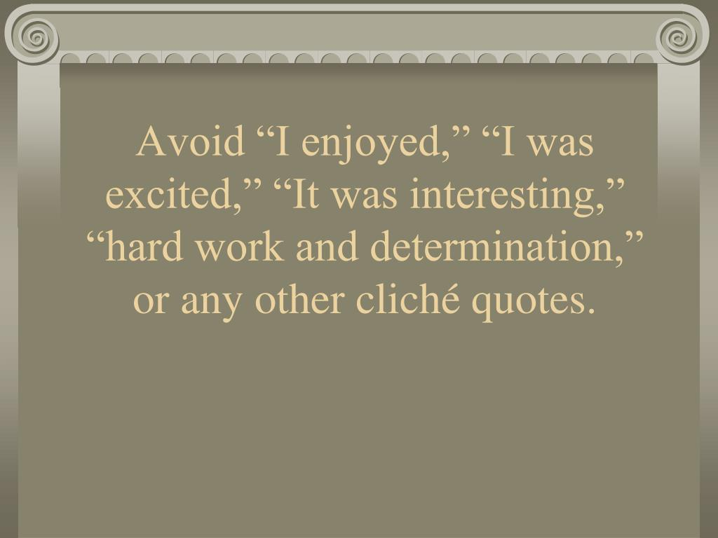 "Avoid ""I enjoyed,"" ""I was excited,"" ""It was interesting,"" ""hard work and determination,"" or any other cliché quotes."