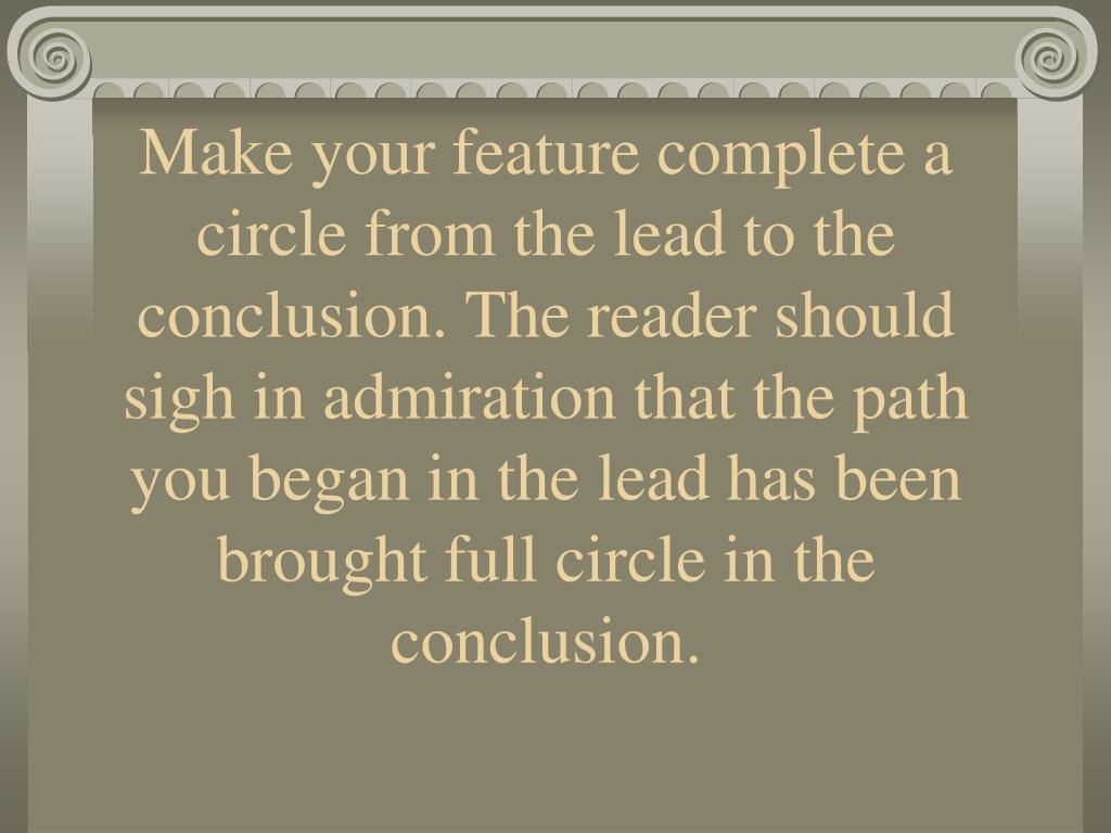 Make your feature complete a circle from the lead to the conclusion. The reader should sigh in admiration that the path you began in the lead has been brought full circle in the conclusion.