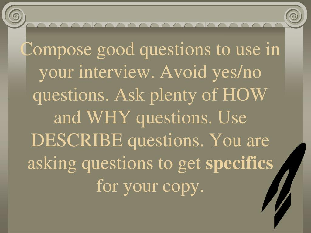 Compose good questions to use in your interview. Avoid yes/no questions. Ask plenty of HOW and WHY questions. Use DESCRIBE questions. You are asking questions to get
