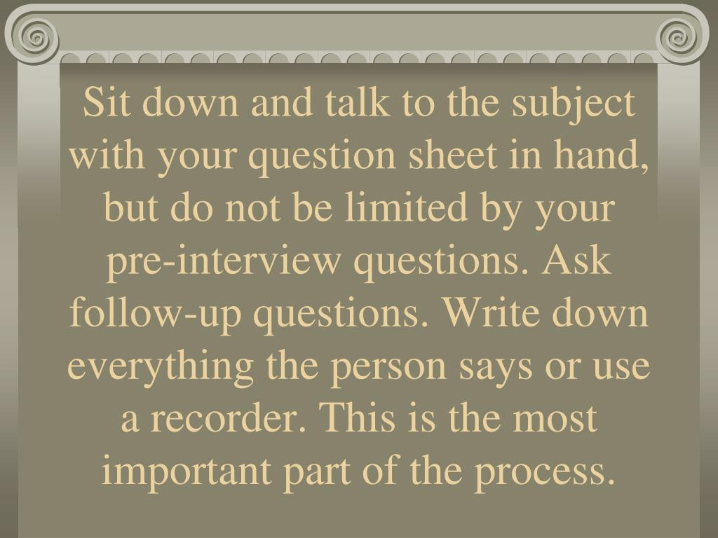 Sit down and talk to the subject with your question sheet in hand, but do not be limited by your