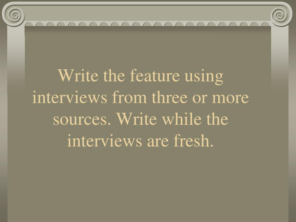 Write the feature using interviews from three or more sources. Write while the interviews are fresh.