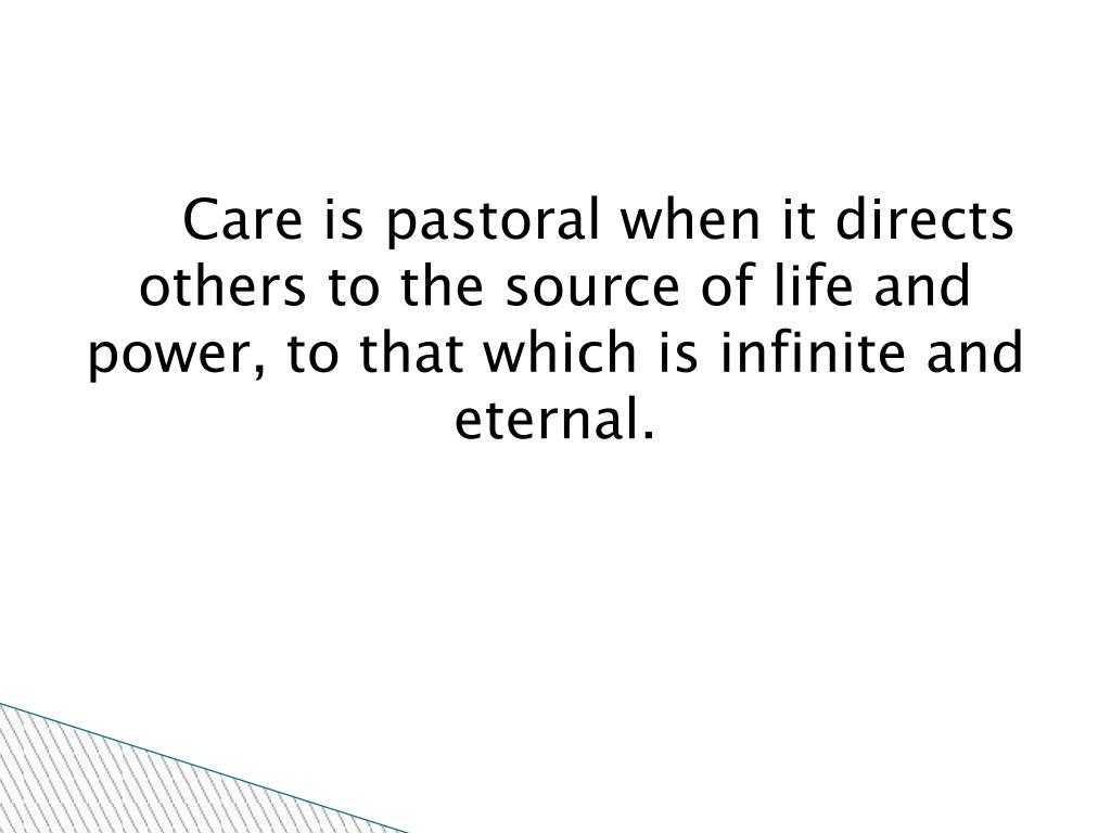 Care is pastoral when it directs others to the source of life and power, to that which is infinite and eternal.