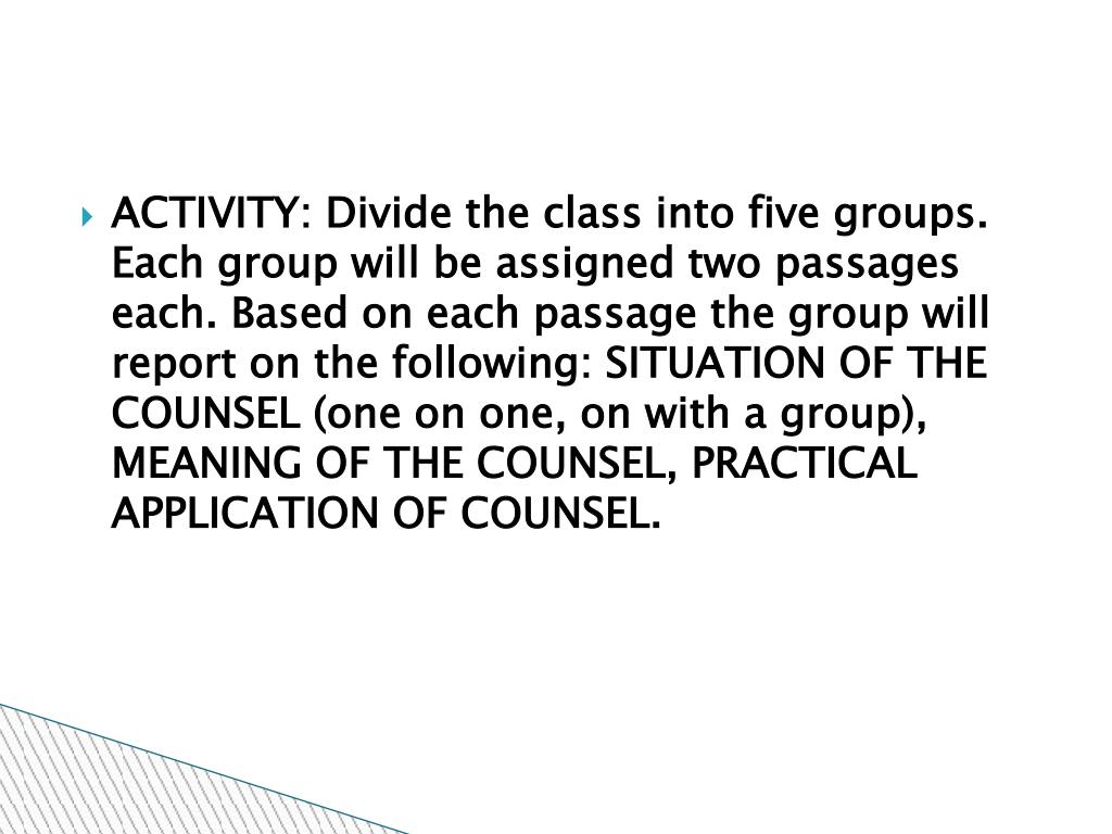 ACTIVITY: Divide the class into five groups. Each group will be assigned two passages each. Based on each passage the group will report on the following: SITUATION OF THE COUNSEL (one on one, on with a group), MEANING OF THE COUNSEL, PRACTICAL APPLICATION OF COUNSEL.