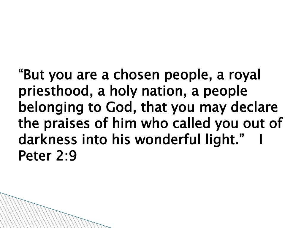 """But you are a chosen people, a royal priesthood, a holy nation, a people belonging to God, that you may declare the praises of him who called you out of darkness into his wonderful light."" 	I Peter 2:9"