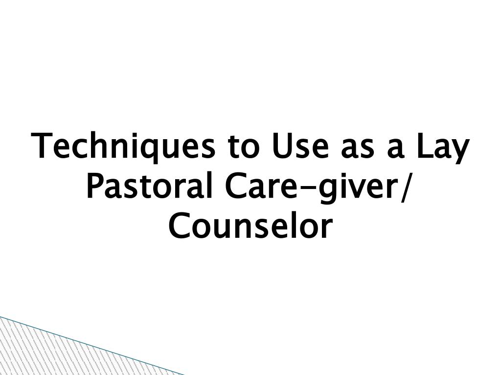 Techniques to Use as a Lay Pastoral Care-giver/ Counselor