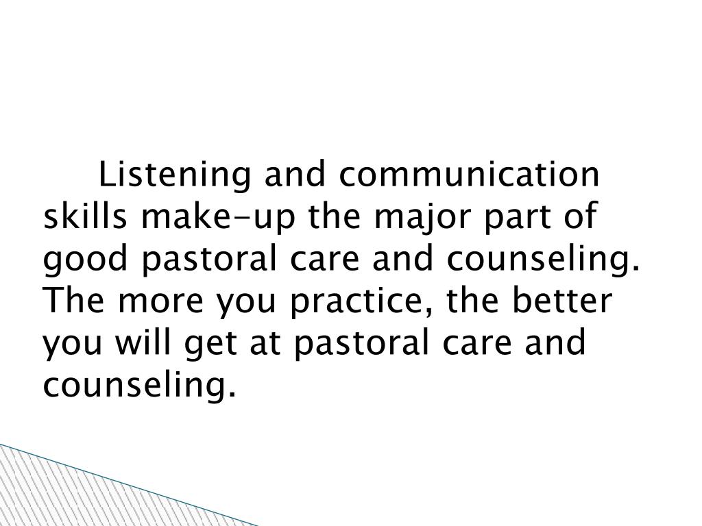 Listening and communication skills make-up the major part of good pastoral care and counseling. The more you practice, the better you will get at pastoral care and  counseling.