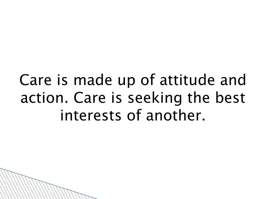 Care is made up of attitude and action. Care is seeking the best interests of another.