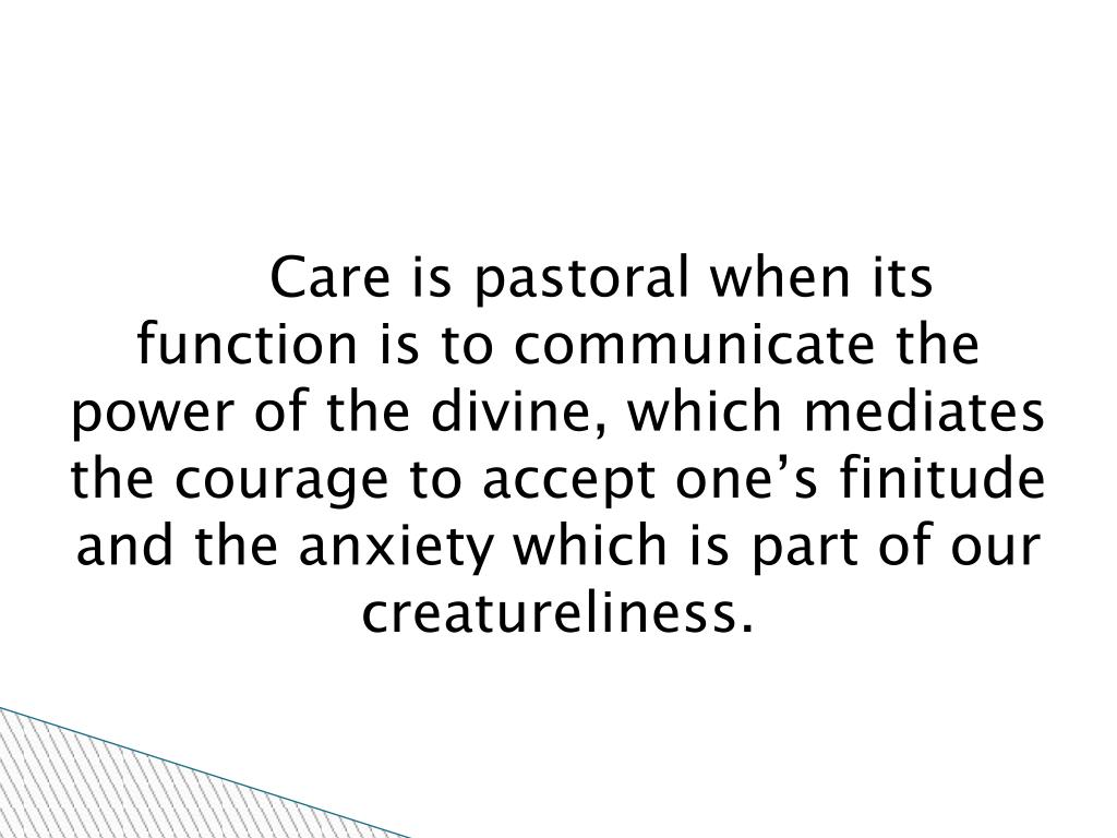 Care is pastoral when its function is to communicate the power of the divine, which mediates the courage to accept one's finitude and the anxiety which is part of our creatureliness.