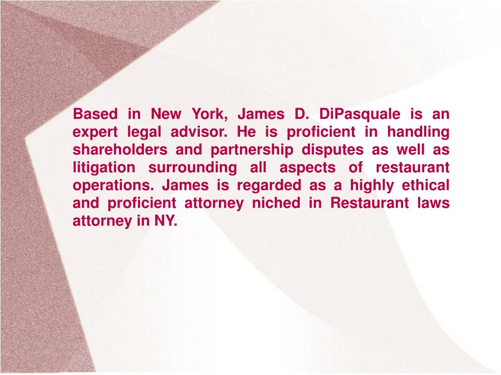 Based in New York, James D. DiPasquale is an expert legal advisor. He is proficient in handling shareholders and partnership disputes as well as litigation surrounding all aspects of restaurant operations. James is regarded as a highly ethical and proficient attorney niched in Restaurant laws attorney in NY.