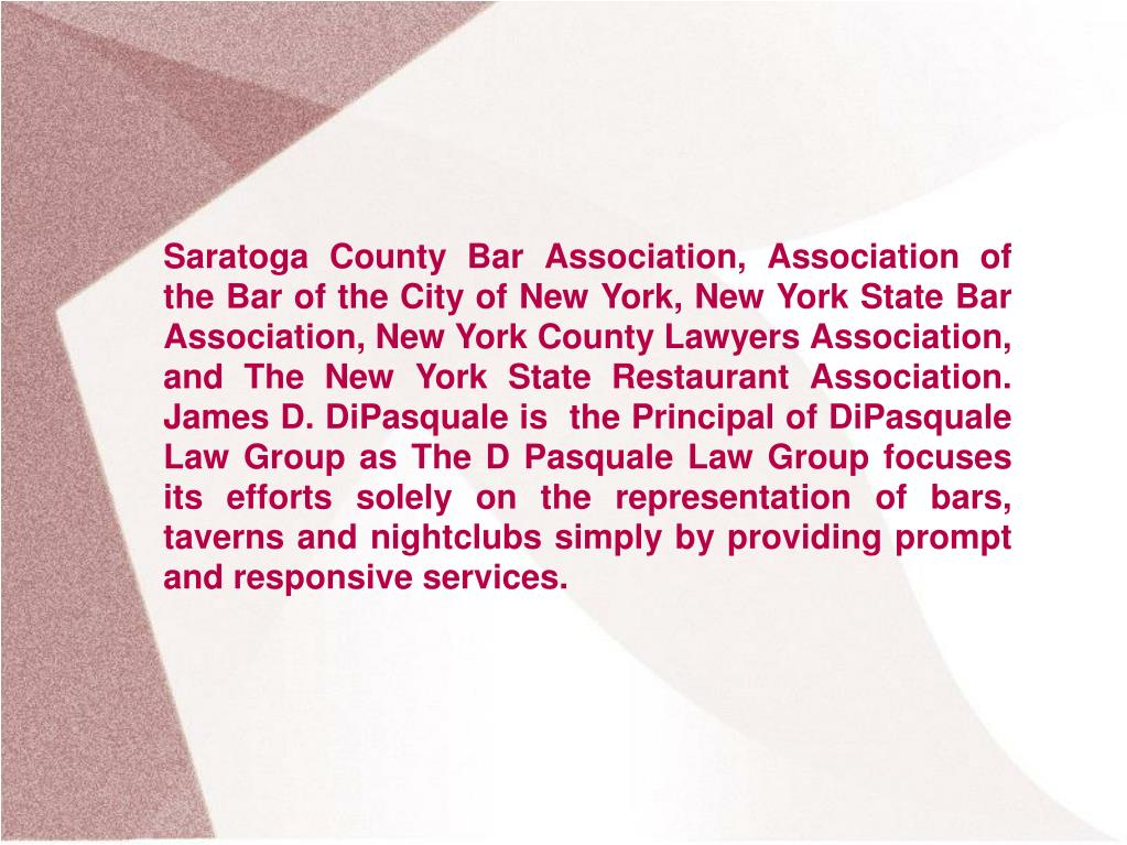Saratoga County Bar Association, Association of the Bar of the City of New York, New York State Bar Association, New York County Lawyers Association, and The New York State Restaurant Association. James D. DiPasquale is  the Principal of DiPasquale Law Group as The D Pasquale Law Group focuses its efforts solely on the representation of bars, taverns and nightclubs simply by providing prompt and responsive services.