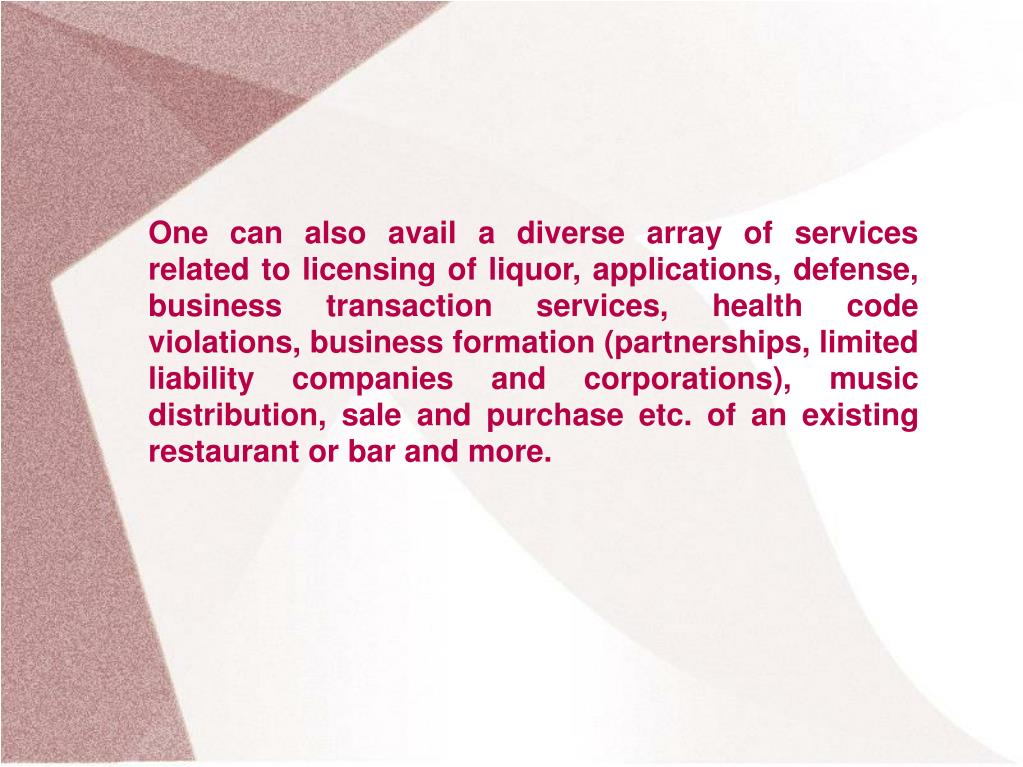 One can also avail a diverse array of services related to licensing of liquor, applications, defense, business transaction services, health code violations, business formation (partnerships, limited liability companies and corporations), music distribution, sale and purchase etc. of an existing restaurant or bar and more.