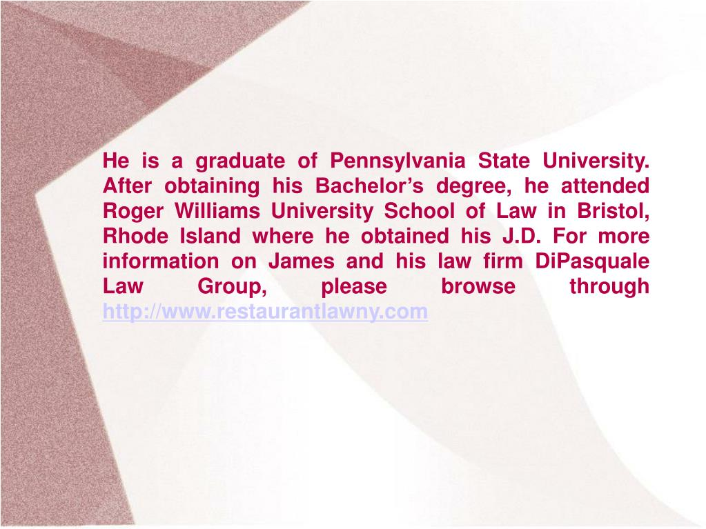 He is a graduate of Pennsylvania State University. After obtaining his Bachelor's degree, he attended Roger Williams University School of Law in Bristol, Rhode Island where he obtained his J.D. For more information on James and his law firm DiPasquale Law Group, please browse through