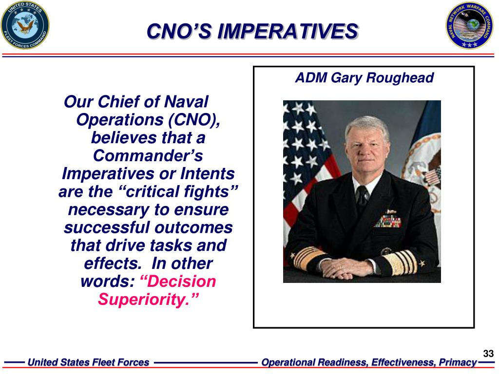 "Our Chief of Naval Operations (CNO), believes that a Commander's Imperatives or Intents are the ""critical fights"" necessary to ensure successful outcomes that drive tasks and effects.  In other words:"