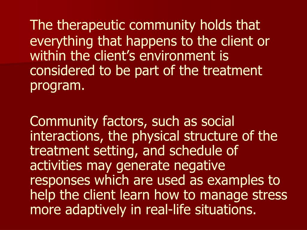 The therapeutic community holds that everything that happens to the client or within the client's environment is considered to be part of the treatment program.