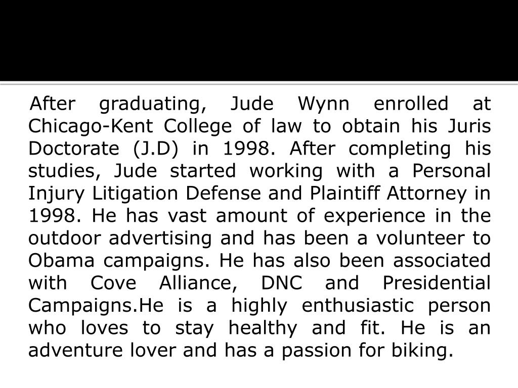 After graduating, Jude Wynn enrolled at Chicago-Kent College of law to obtain his Juris Doctorate (J.D) in 1998. After completing his studies, Jude started working with a Personal Injury Litigation Defense and Plaintiff Attorney in 1998. He has vast amount of experience in the outdoor advertising and has been a volunteer to Obama campaigns. He has also been associated with Cove Alliance, DNC and Presidential Campaigns.He is a highly enthusiastic person who loves to stay healthy and fit. He is an adventure lover and has a passion for biking.