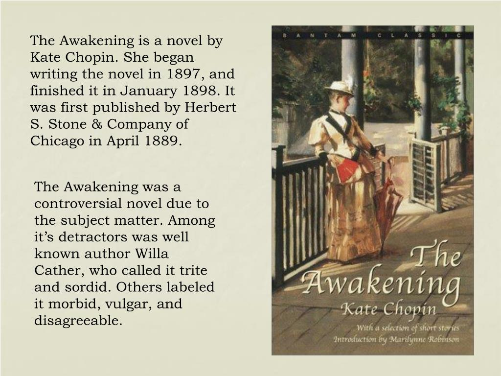 The Awakening is a novel by Kate Chopin. She began writing the novel in 1897, and finished it in January 1898. It was first published by Herbert S. Stone & Company of Chicago in April 1889.