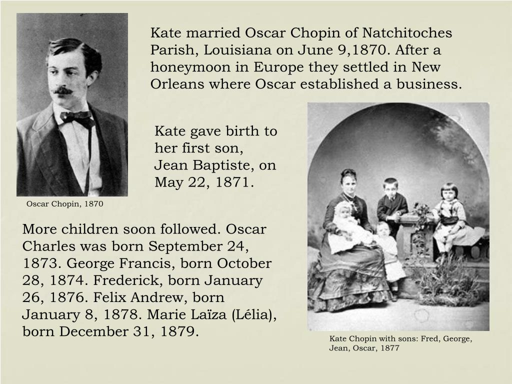 Kate married Oscar Chopin of Natchitoches Parish, Louisiana on June 9,1870. After a honeymoon in Europe they settled in New Orleans where Oscar established a business.