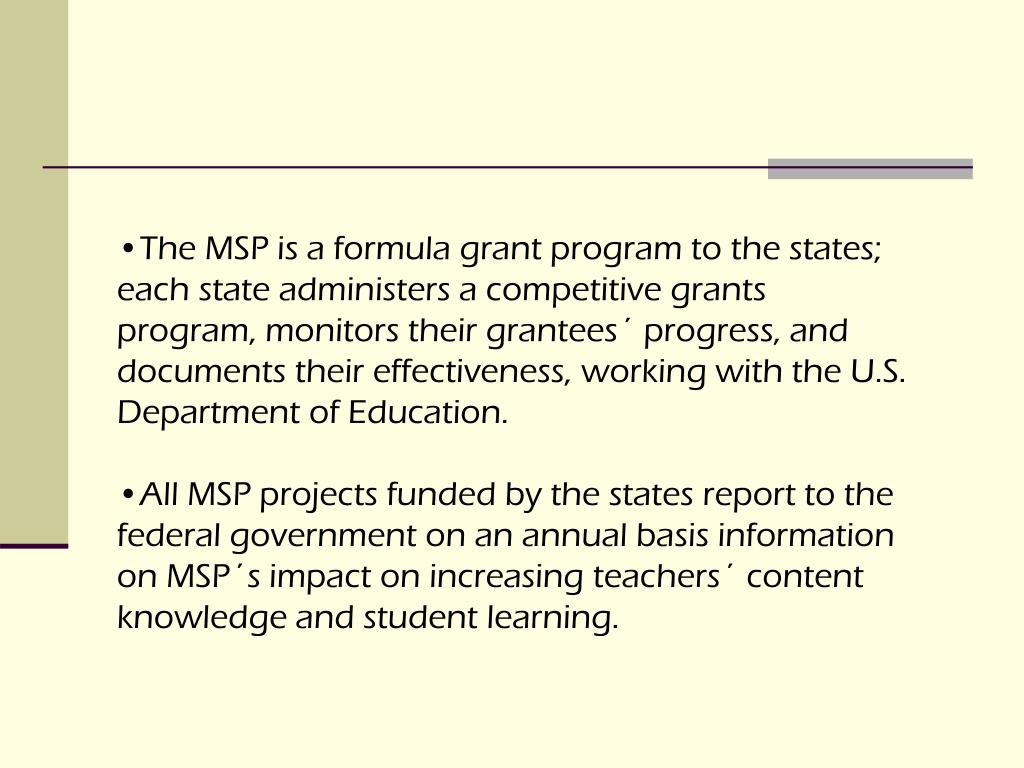 The MSP is a formula grant program to the states; each state administers a competitive grants program, monitors their grantees´ progress, and documents their effectiveness, working with the U.S. Department of Education.