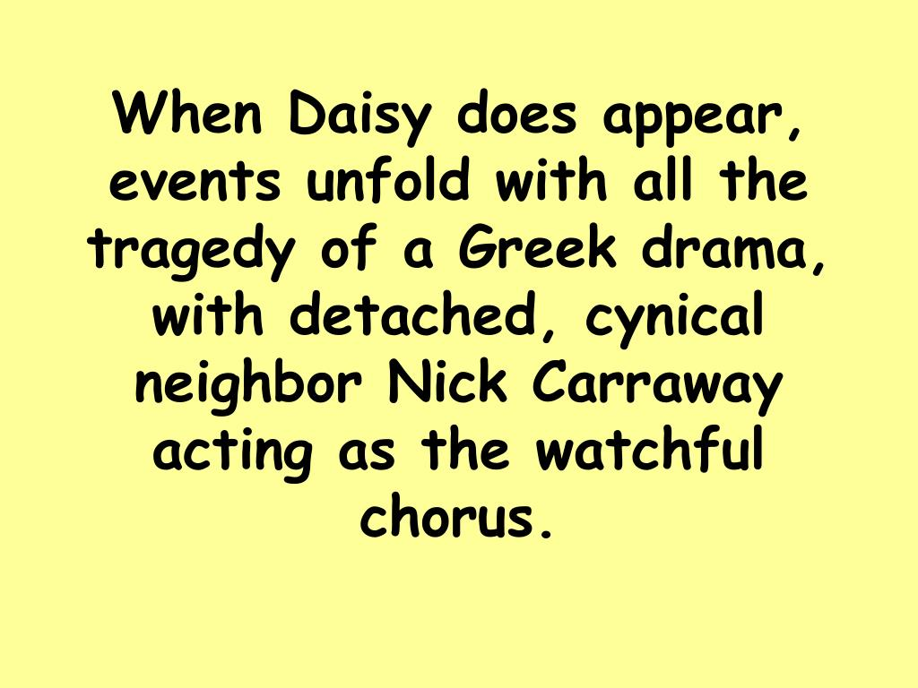 When Daisy does appear, events unfold with all the tragedy of a Greek drama, with detached, cynical neighbor Nick Carraway acting as the watchful chorus.