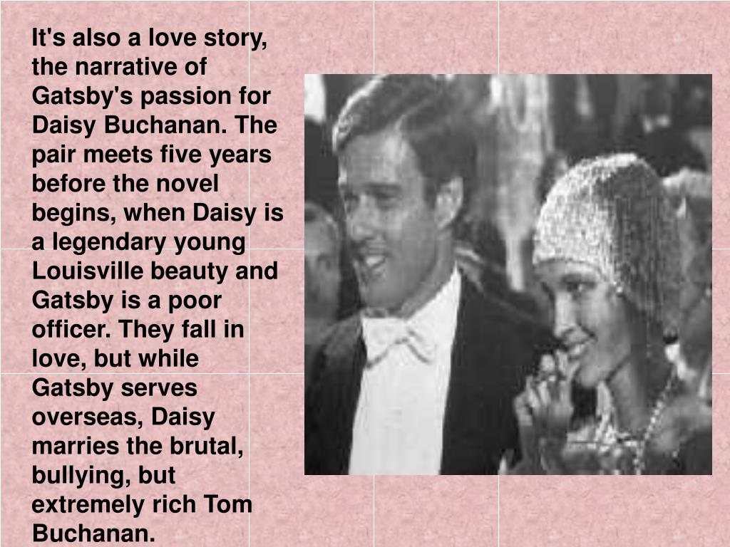 It's also a love story, the narrative of Gatsby's passion for Daisy Buchanan. The pair meets five years before the novel begins, when Daisy is a legendary young Louisville beauty and Gatsby is a poor officer. They fall in love, but while Gatsby serves overseas, Daisy marries the brutal, bullying, but extremely rich Tom Buchanan.
