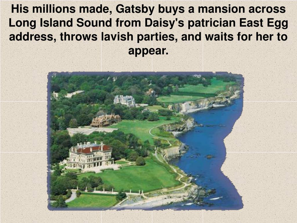 His millions made, Gatsby buys a mansion across Long Island Sound from Daisy's patrician East Egg address, throws lavish parties, and waits for her to appear.