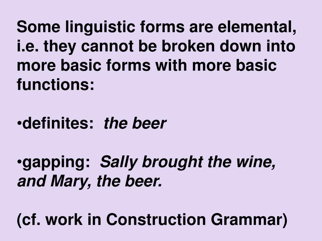 Some linguistic forms are elemental, i.e. they cannot be broken down into more basic forms with more basic functions: