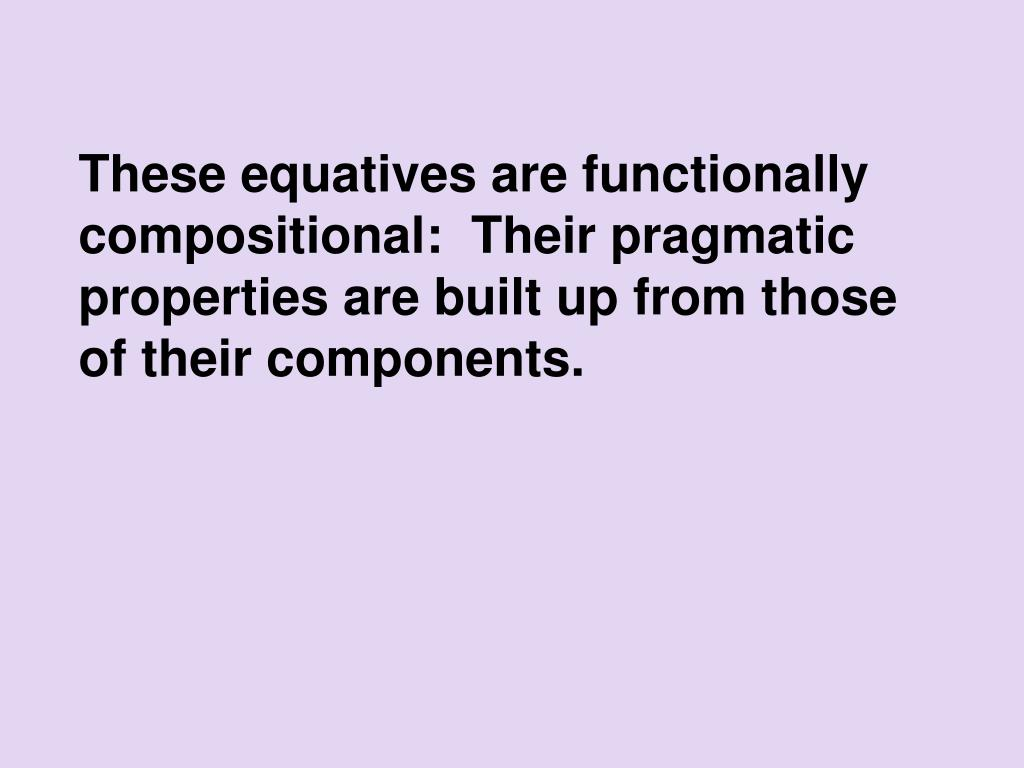 These equatives are functionally compositional:  Their pragmatic properties are built up from those of their components.