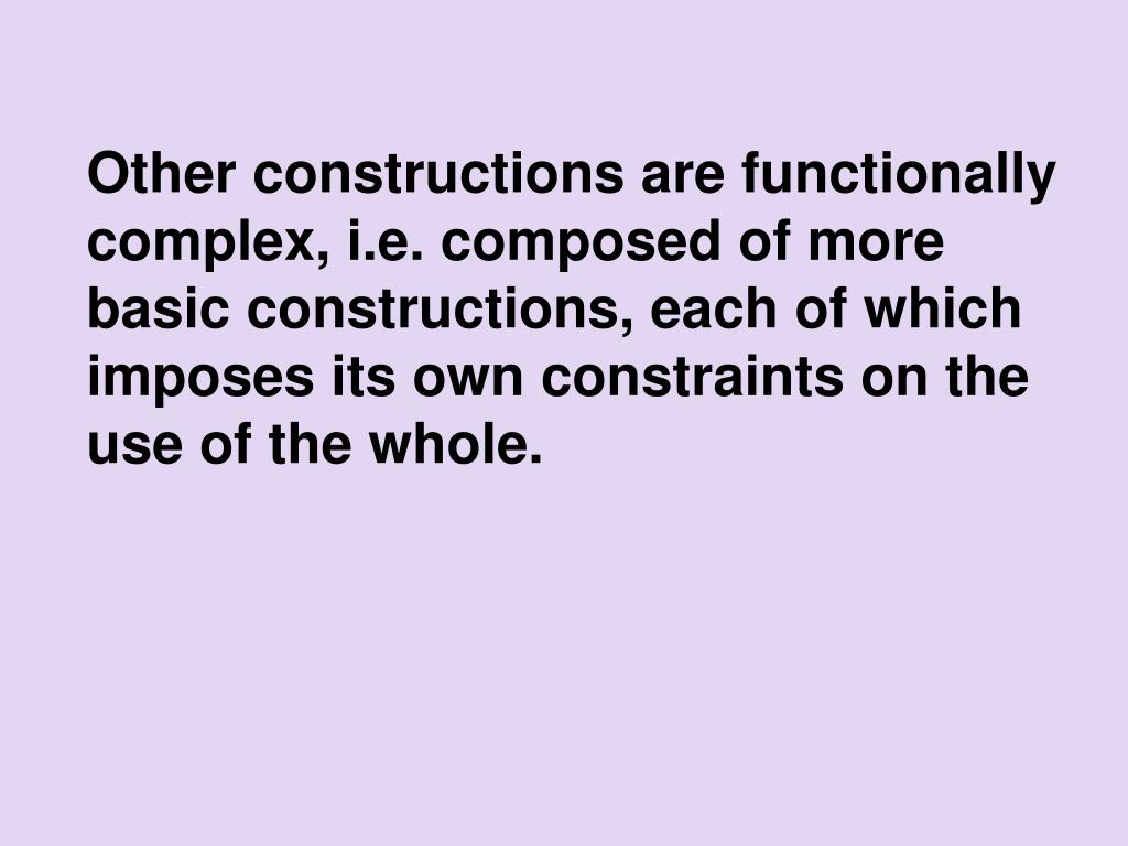 Other constructions are functionally complex, i.e. composed of more basic constructions, each of which imposes its own constraints on the use of the whole.