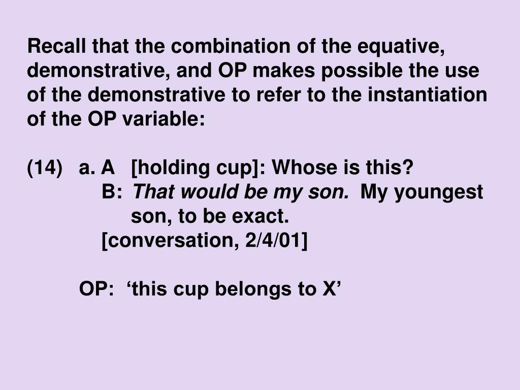 Recall that the combination of the equative, demonstrative, and OP makes possible the use of the demonstrative to refer to the instantiation of the OP variable: