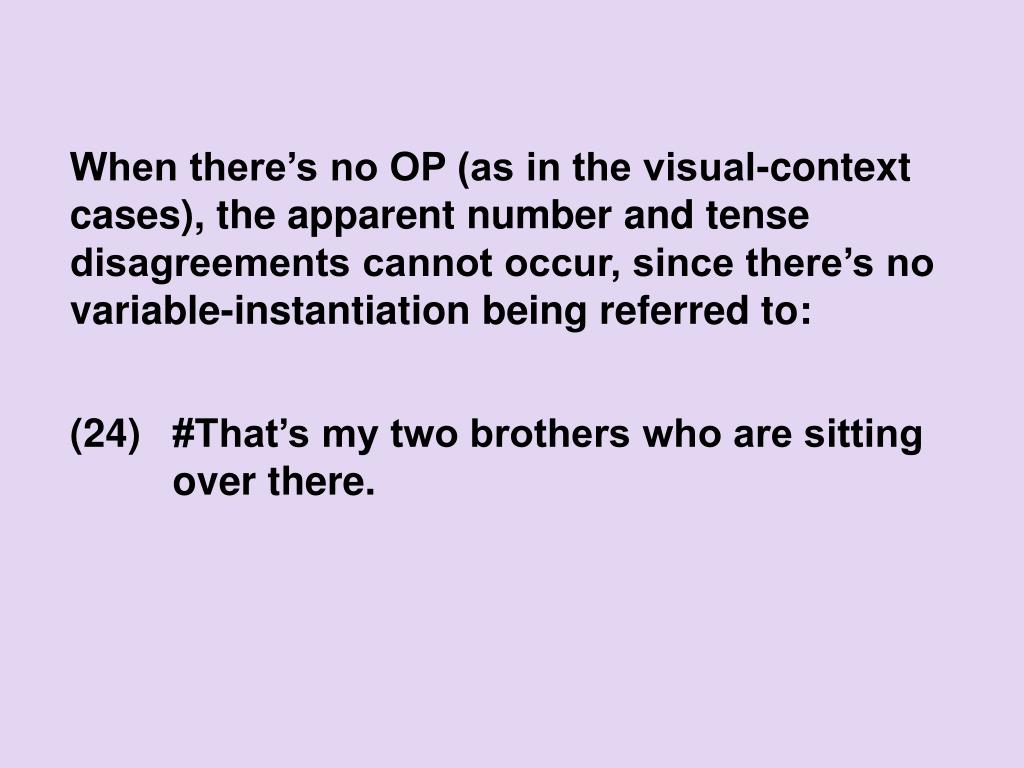 When there's no OP (as in the visual-context cases), the apparent number and tense disagreements cannot occur, since there's no variable-instantiation being referred to: