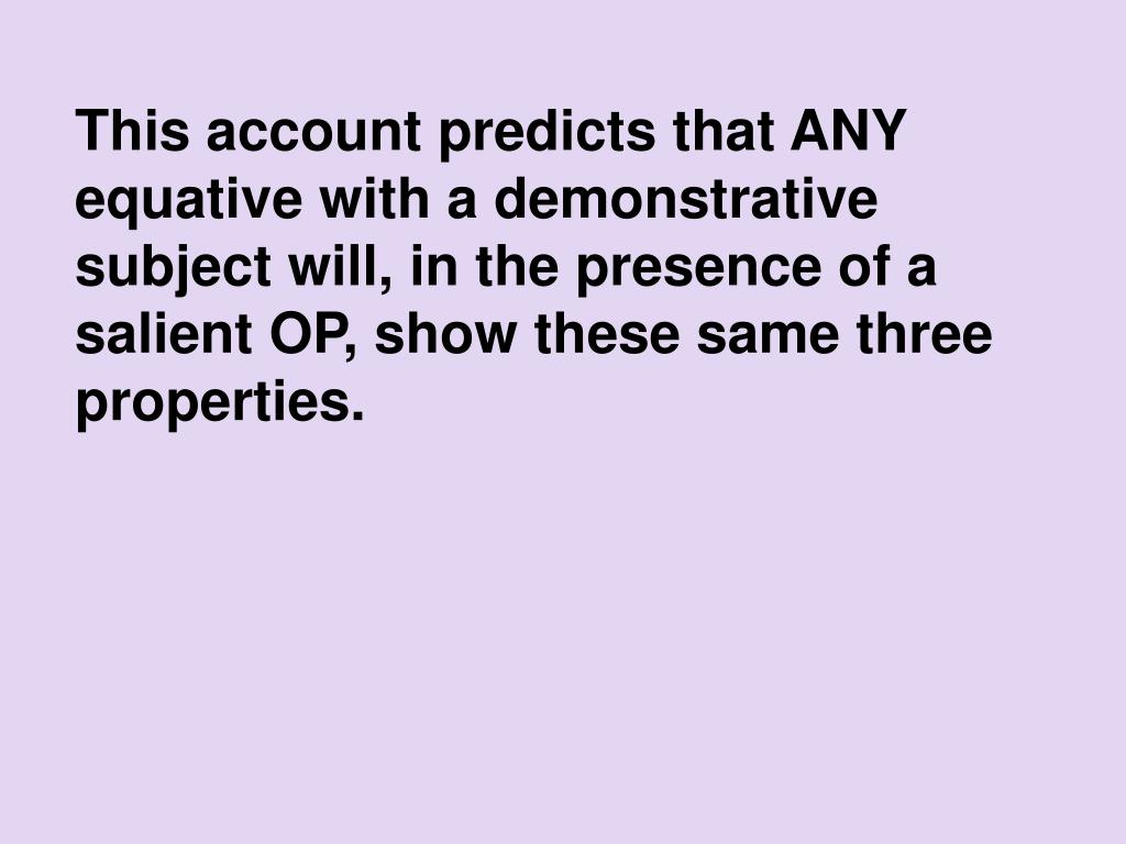 This account predicts that ANY equative with a demonstrative subject will, in the presence of a salient OP, show these same three properties.