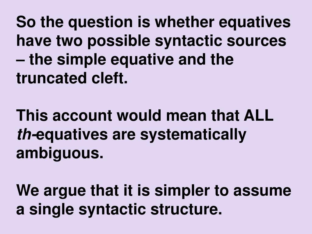 So the question is whether equatives have two possible syntactic sources – the simple equative and the truncated cleft.