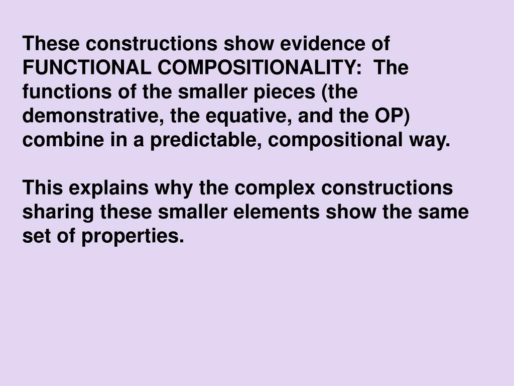 These constructions show evidence of FUNCTIONAL COMPOSITIONALITY:  The functions of the smaller pieces (the demonstrative, the equative, and the OP) combine in a predictable, compositional way.