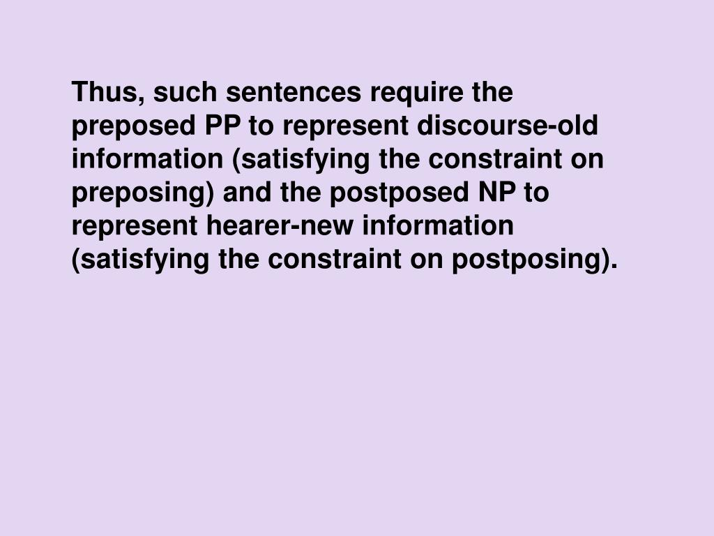 Thus, such sentences require the preposed PP to represent discourse-old information (satisfying the constraint on preposing) and the postposed NP to represent hearer-new information (satisfying the constraint on postposing).