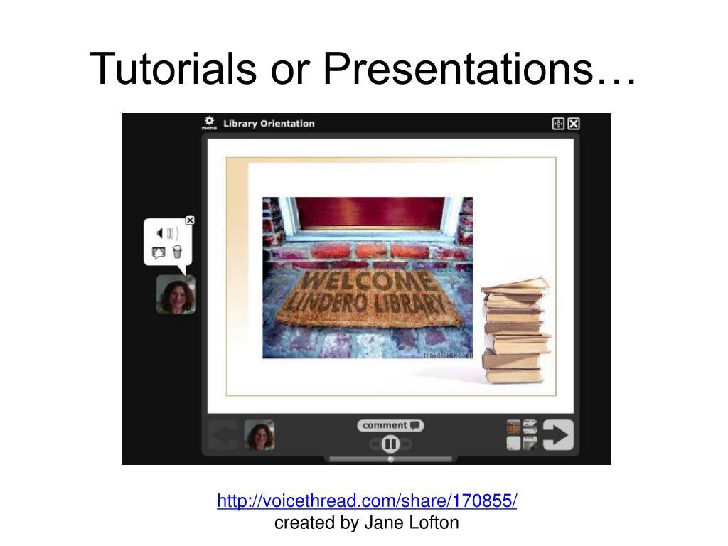 Tutorials or Presentations…