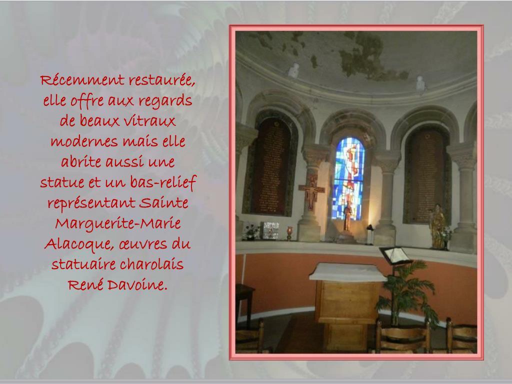 Récemment restaurée, elle offre aux regards de beaux vitraux modernes mais elle abrite aussi une statue et un bas-relief représentant Sainte Marguerite-Marie Alacoque, œuvres du statuaire charolais René Davoine.