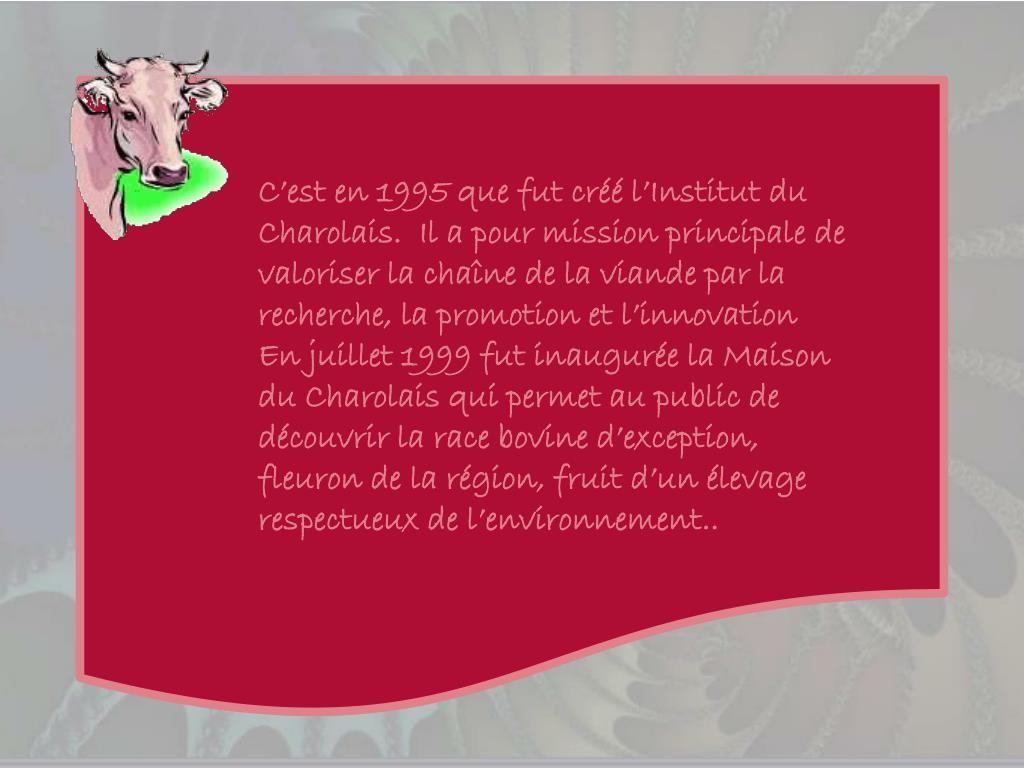 C'est en 1995 que fut créé l'Institut du Charolais.  Il a pour mission principale de valoriser la chaîne de la viande par la recherche, la promotion et l'innovation