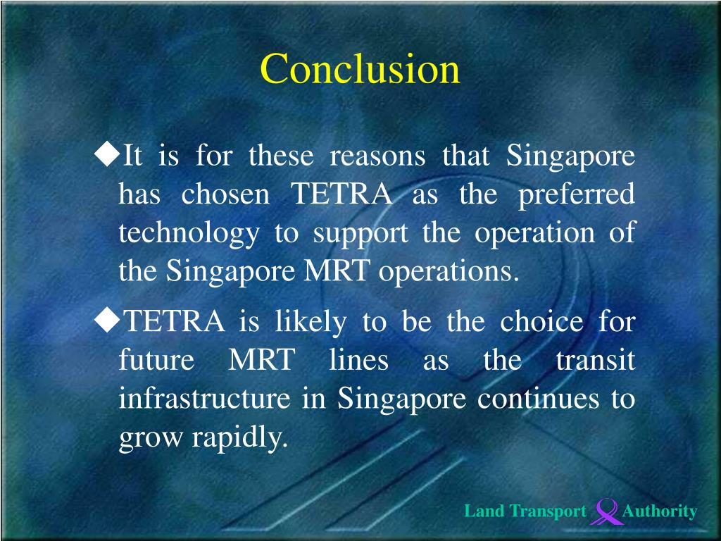 It is for these reasons that Singapore has chosen TETRA as the preferred technology to support the operation of the Singapore MRT